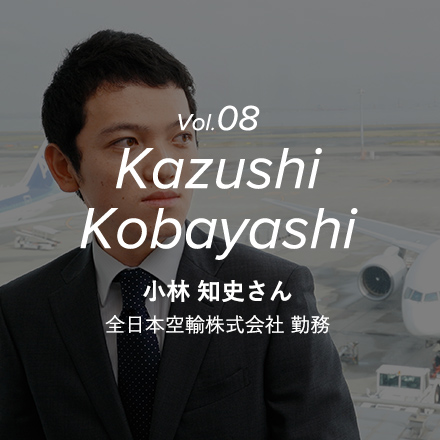 Vol.08 Kazushi Kobayashi 小林 知史さん 全日本空輸株式会社 勤務
