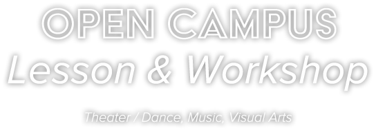OPEN CAMPUS Lesson & Workshop Theater / Dance, Music, Visual Arts
